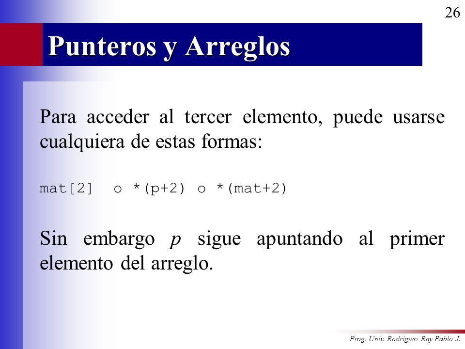 Punteros y Arreglos Para acceder al tercer elemento, puede usarse cualquiera de estas formas: mat[2] o *(p+2) o *(mat+2)